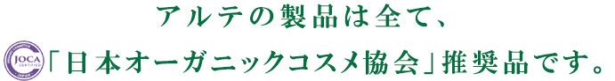 アルテの製品は全て、「日本オーガニックコスメ協会」推奨品です。